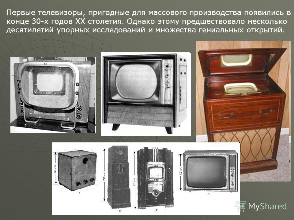 Первые телевизоры, пригодные для массового производства появились в конце 30-х годов ХХ столетия. Однако этому предшествовало несколько десятилетий упорных исследований и множества гениальных открытий.