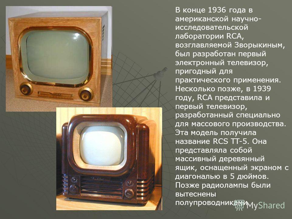 В конце 1936 года в американской научно- исследовательской лаборатории RCA, возглавляемой Зворыкиным, был разработан первый электронный телевизор, пригодный для практического применения. Несколько позже, в 1939 году, RCA представила и первый телевизо