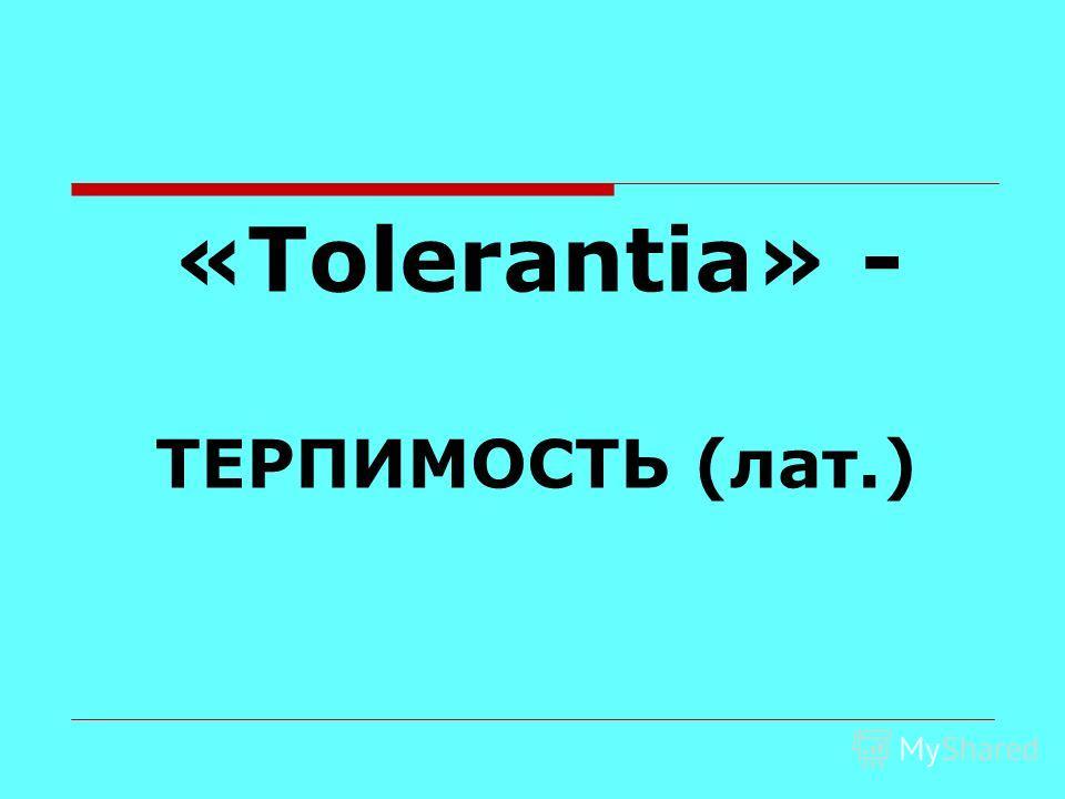 «Tolerantia» - ТЕРПИМОСТЬ (лат.)