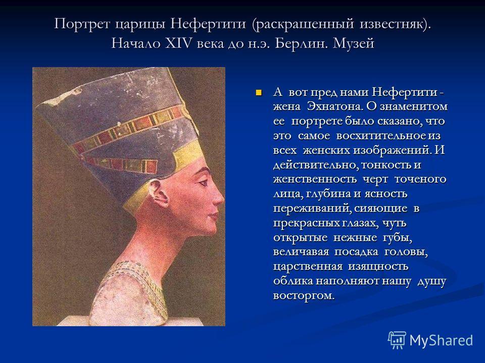 Портрет царицы Нефертити (раскрашенный известняк). Начало XIV века до н.э. Берлин. Музей А вот пред нами Нефертити - жена Эхнатона. О знаменитом ее портрете было сказано, что это самое восхитительное из всех женских изображений. И действительно, тонк