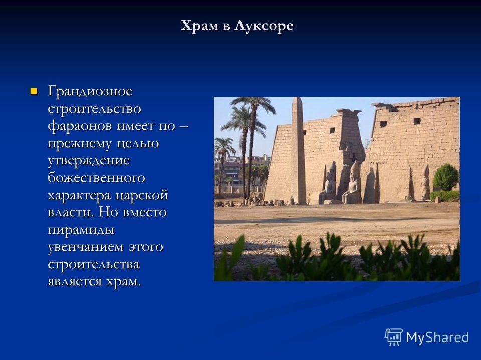 Храм в Луксоре Грандиозное строительство фараонов имеет по – прежнему целью утверждение божественного характера царской власти. Но вместо пирамиды увенчанием этого строительства является храм. Грандиозное строительство фараонов имеет по – прежнему це