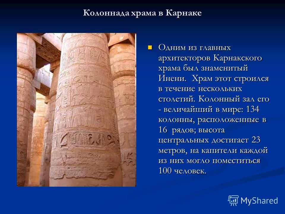 Колоннада храма в Карнаке Одним из главных архитекторов Карнакского храма был знаменитый Инени. Храм этот строился в течение нескольких столетий. Колонный зал его - величайший в мире: 134 колонны, расположенные в 16 рядов; высота центральных достигае