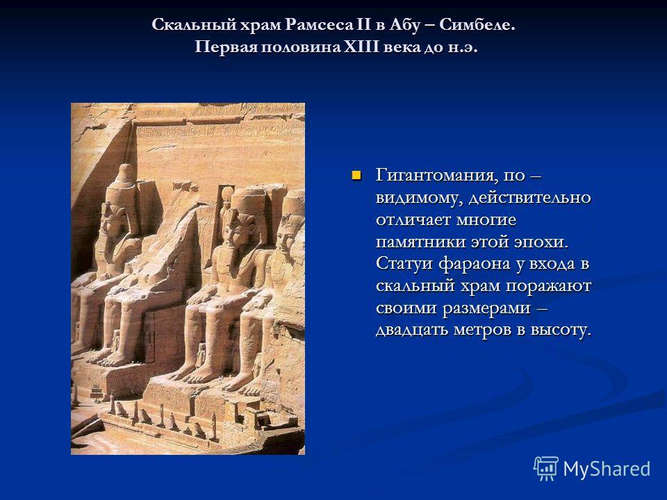 Скальный храм Рамсеса II в Абу – Симбеле. Первая половина XIII века до н.э. Гигантомания, по – видимому, действительно отличает многие памятники этой эпохи. Статуи фараона у входа в скальный храм поражают своими размерами – двадцать метров в высоту.