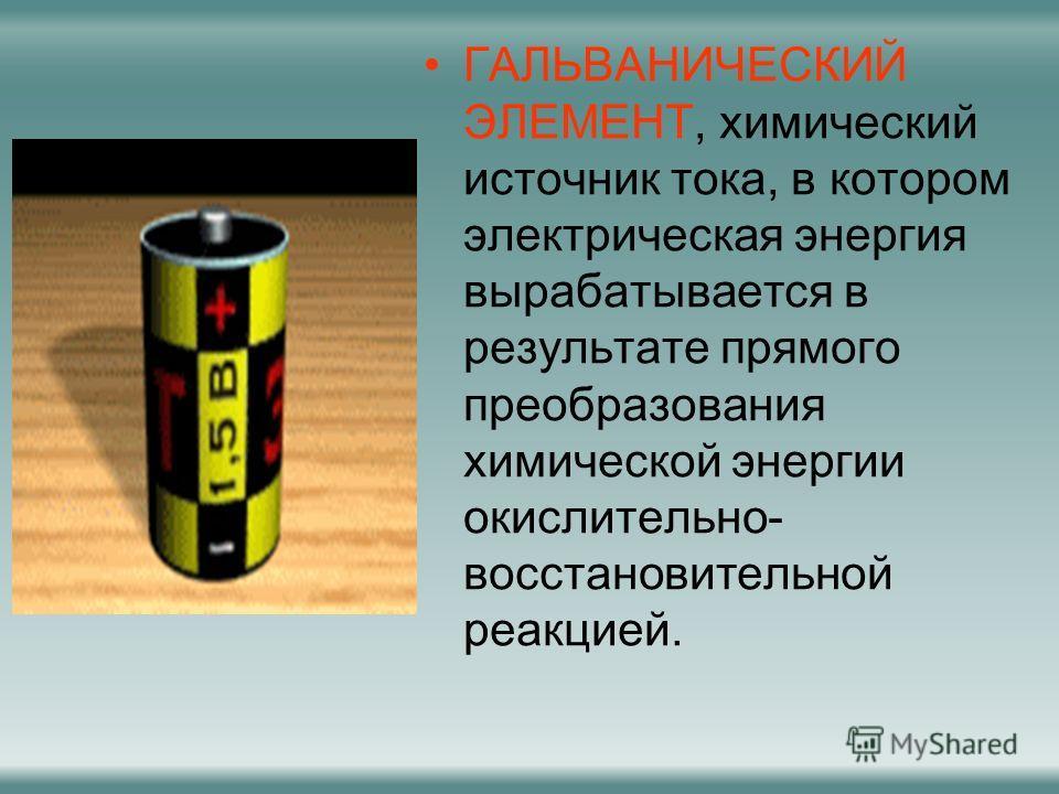 ГАЛЬВАНИЧЕСКИЙ ЭЛЕМЕНТ, химический источник тока, в котором электрическая энергия вырабатывается в результате прямого преобразования химической энергии окислительно- восстановительной реакцией.