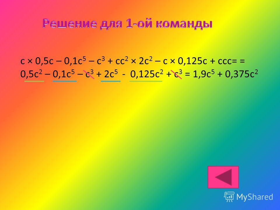 c × 0,5c – 0,1c 5 – с 3 + сс 2 × 2с 2 – с × 0,125с + ссс= = 0,5с 2 – 0,1с 5 – с 3 + 2с 5 - 0,125с 2 + с 3 = 1,9с 5 + 0,375с 2