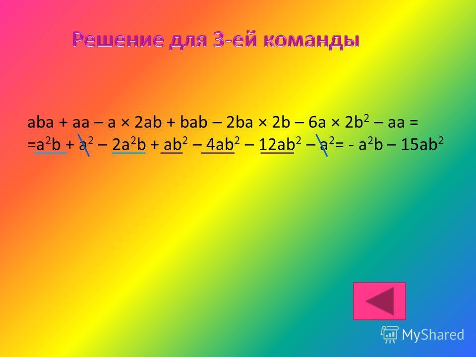 aba + aa – a × 2ab + bab – 2ba × 2b – 6a × 2b 2 – aa = =a 2 b + a 2 – 2a 2 b + ab 2 – 4ab 2 – 12ab 2 – a 2 = - a 2 b – 15ab 2