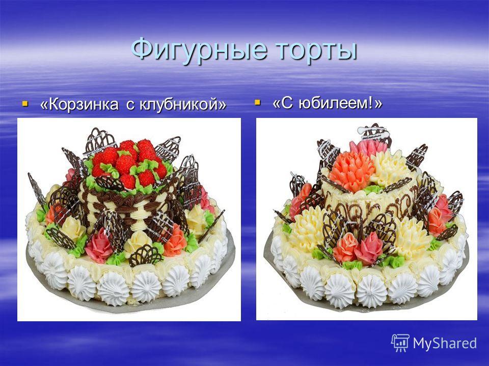 Фигурные торты «Корзинка с клубникой» «Корзинка с клубникой» «С юбилеем!» «С юбилеем!»