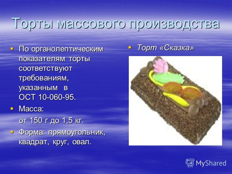 Торты массового производства По органолептическим показателям торты соответствуют требованиям, указанным в ОСТ 10-060-95. По органолептическим показателям торты соответствуют требованиям, указанным в ОСТ 10-060-95. Масса: Масса: от 150 г до 1,5 кг. о