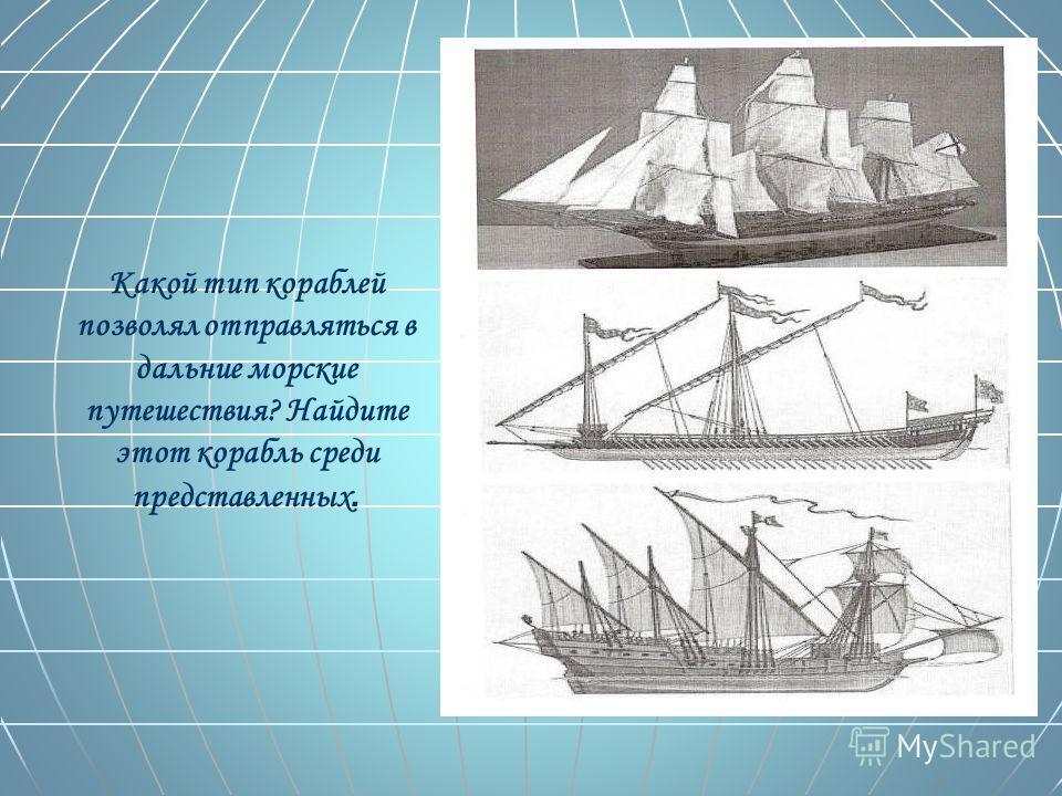 Какой тип кораблей позволял отправляться в дальние морские путешествия? Найдите этот корабль среди представленных.