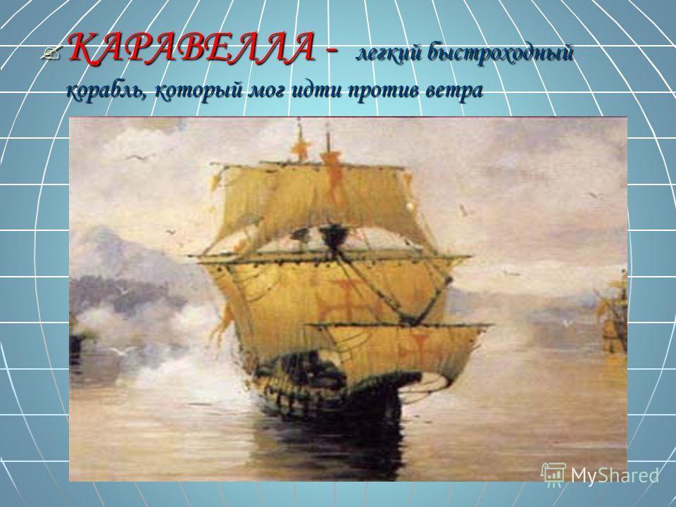КАРАВЕЛЛА - легкий быстроходный корабль, который мог идти против ветра КАРАВЕЛЛА - легкий быстроходный корабль, который мог идти против ветра
