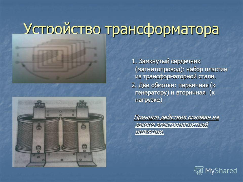 Устройство трансформатора 1. Замкнутый сердечник (магнитопровод): набор пластин из трансформаторной стали. 2. Две обмотки: первичная (к генератору) и вторичная (к нагрузке) Принцип действия основан на законе электромагнитной индукции.