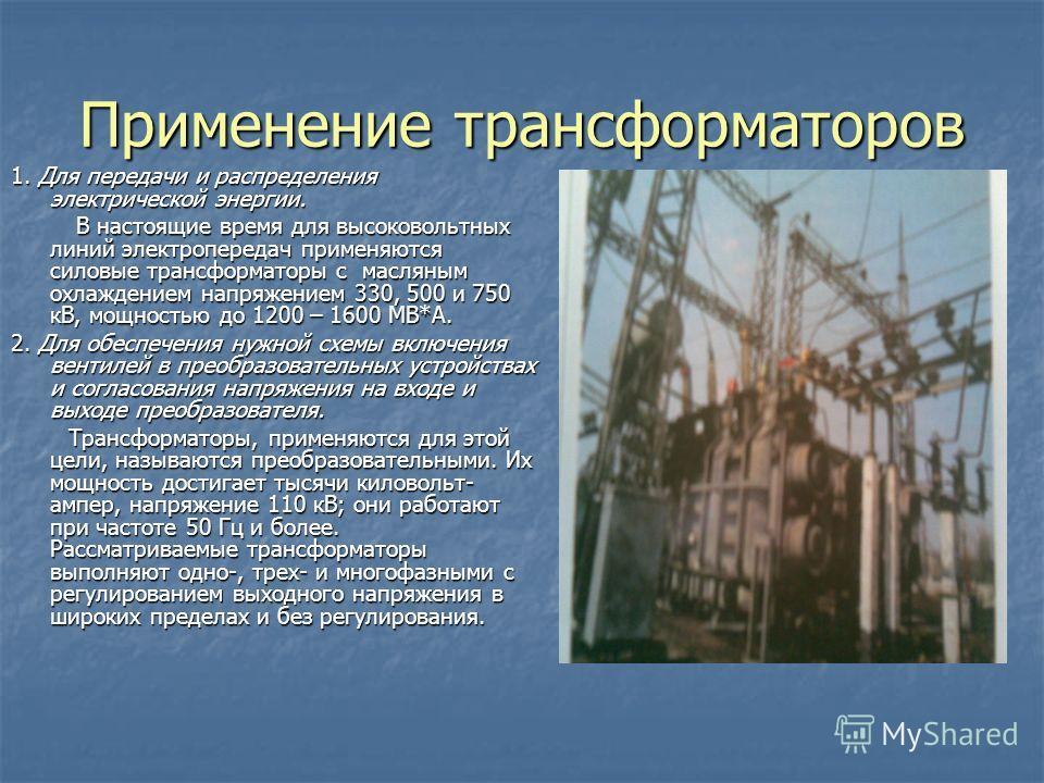Применение трансформаторов 1. Для передачи и распределения электрической энергии. В настоящие время для высоковольтных линий электропередач применяются силовые трансформаторы с масляным охлаждением напряжением 330, 500 и 750 кВ, мощностью до 1200 – 1