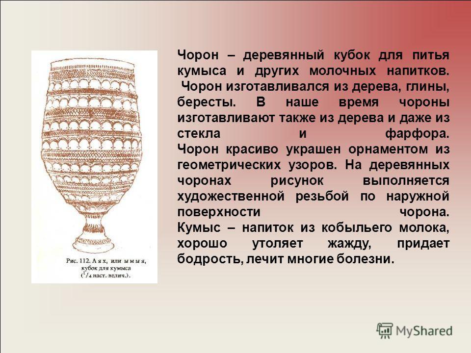 Чорон – деревянный кубок для питья кумыса и других молочных напитков. Чорон изготавливался из дерева, глины, бересты. В наше время чороны изготавливают также из дерева и даже из стекла и фарфора. Чорон красиво украшен орнаментом из геометрических узо