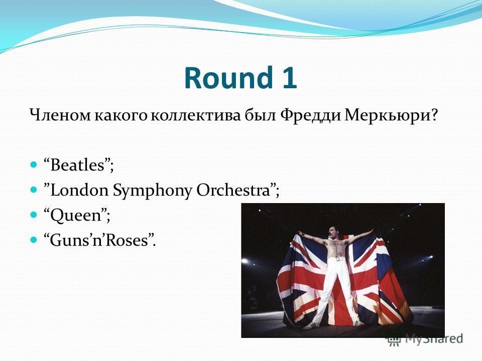 Round 1 Членом какого коллектива был Фредди Меркьюри? Beatles; London Symphony Orchestra; Queen; GunsnRoses.