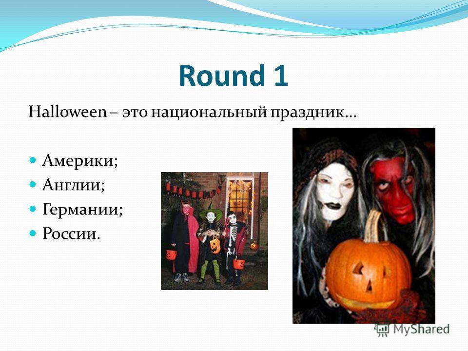 Round 1 Halloween – это национальный праздник… Америки; Англии; Германии; России.