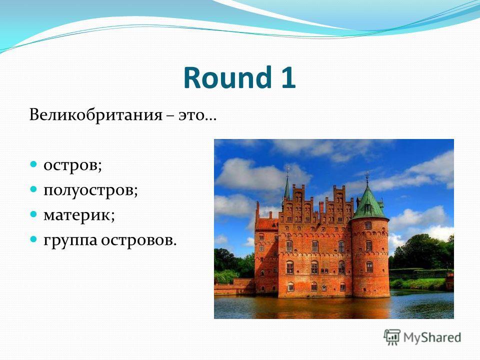 Round 1 Великобритания – это… остров; полуостров; материк; группа островов.