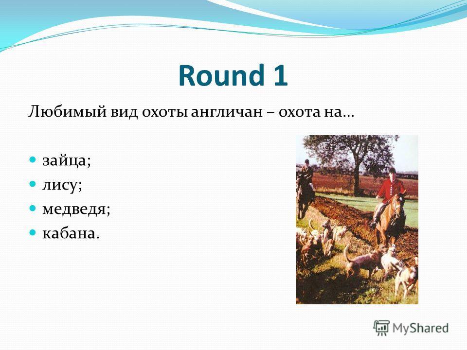 Round 1 Любимый вид охоты англичан – охота на… зайца; лису; медведя; кабана.