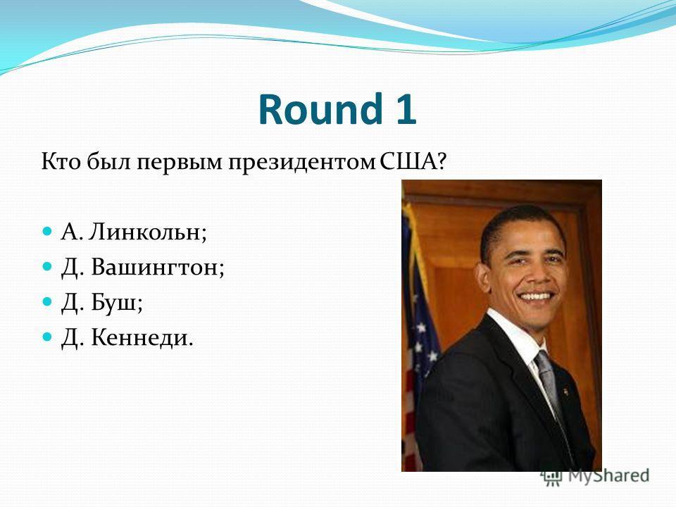 Round 1 Кто был первым президентом США? А. Линкольн; Д. Вашингтон; Д. Буш; Д. Кеннеди.