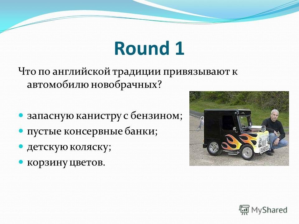 Round 1 Что по английской традиции привязывают к автомобилю новобрачных? запасную канистру с бензином; пустые консервные банки; детскую коляску; корзину цветов.