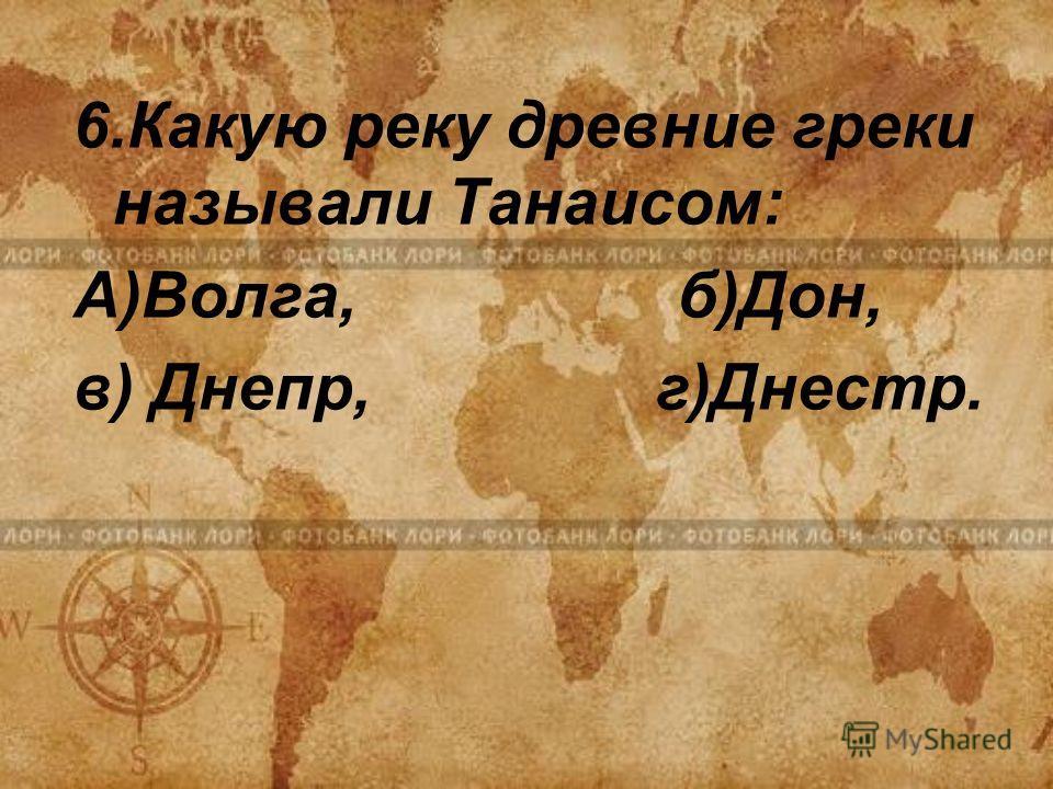 6.Какую реку древние греки называли Танаисом: А)Волга, б)Дон, в) Днепр, г)Днестр.