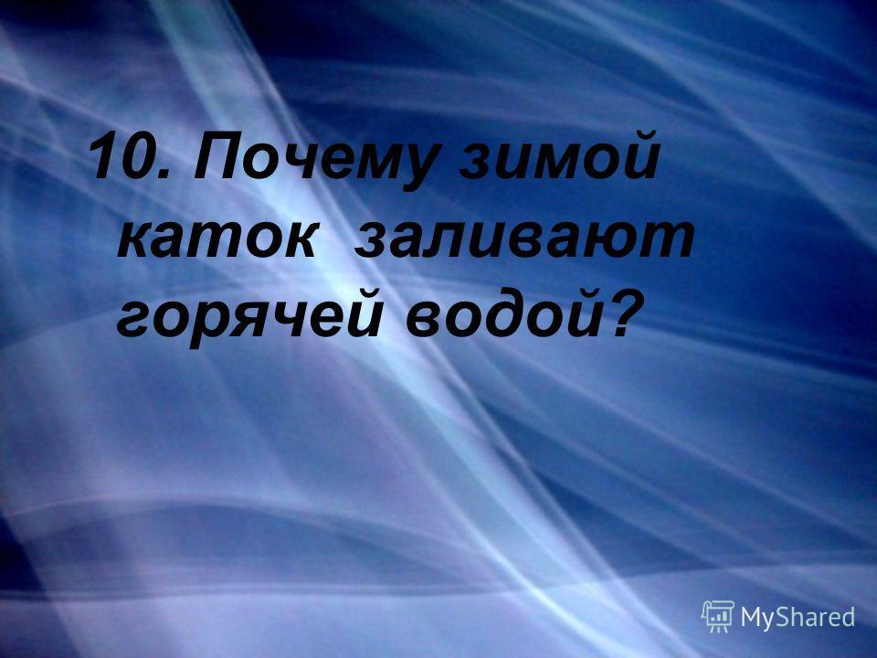 10. Почему зимой каток заливают горячей водой?