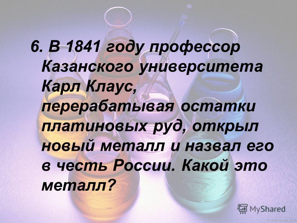 6. В 1841 году профессор Казанского университета Карл Клаус, перерабатывая остатки платиновых руд, открыл новый металл и назвал его в честь России. Какой это металл?