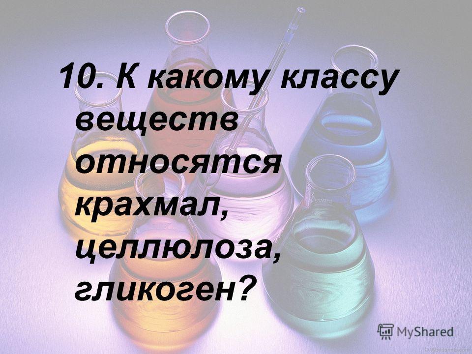 10. К какому классу веществ относятся крахмал, целлюлоза, гликоген?