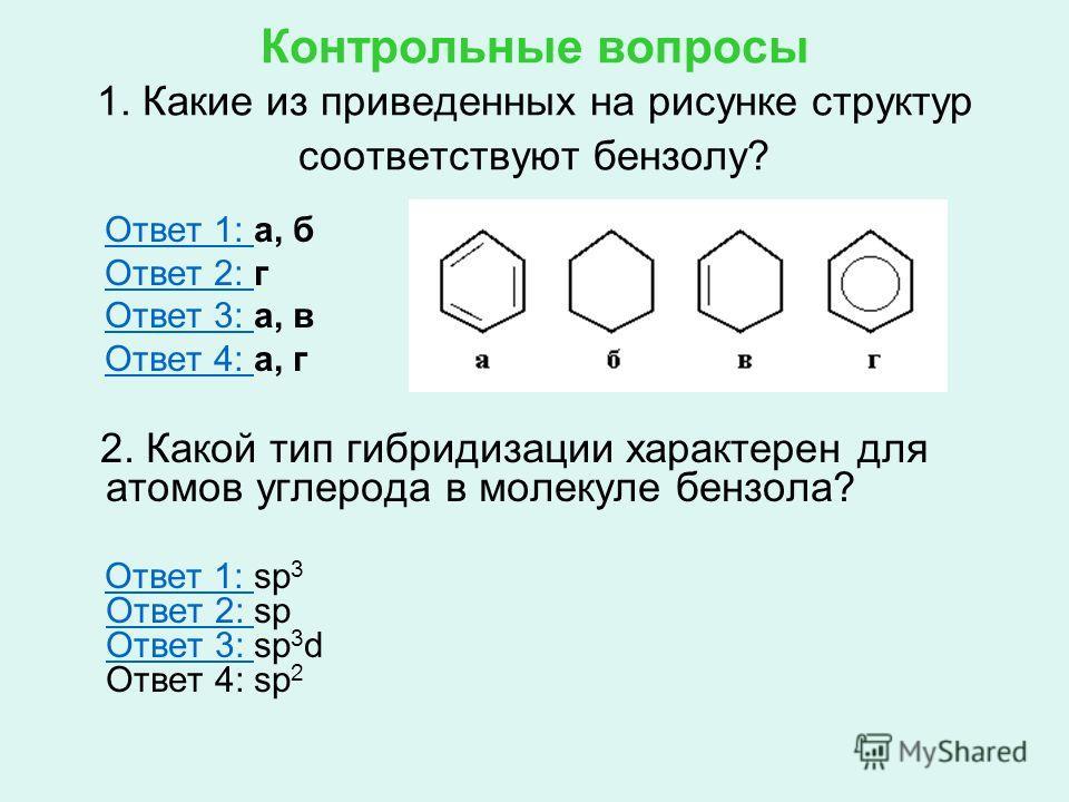 Контрольные вопросы 1. Какие из приведенных на рисунке структур соответствуют бензолу? Ответ 1: а, бОтвет 1: Ответ 2: гОтвет 2: Ответ 3: а, вОтвет 3: Ответ 4: а, гОтвет 4: 2. Какой тип гибридизации характерен для атомов углерода в молекуле бензола? О