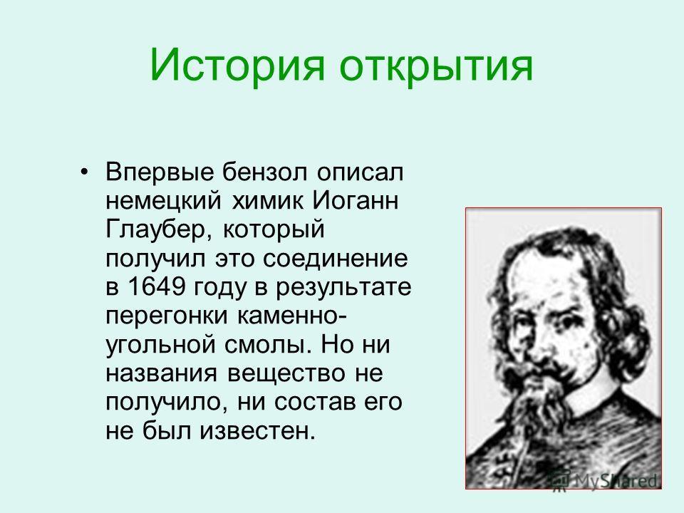 История открытия Впервые бензол описал немецкий химик Иоганн Глаубер, который получил это соединение в 1649 году в результате перегонки каменно- угольной смолы. Но ни названия вещество не получило, ни состав его не был известен.