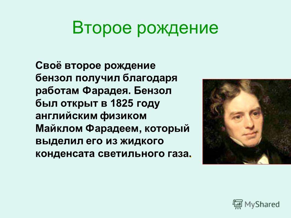 Второе рождение. Своё второе рождение бензол получил благодаря работам Фарадея. Бензол был открыт в 1825 году английским физиком Майклом Фарадеем, который выделил его из жидкого конденсата светильного газа.