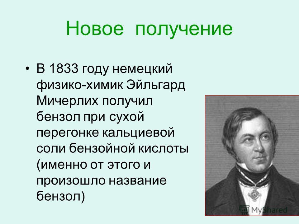 Новое получение В 1833 году немецкий физико-химик Эйльгард Мичерлих получил бензол при сухой перегонке кальциевой соли бензойной кислоты (именно от этого и произошло название бензол)