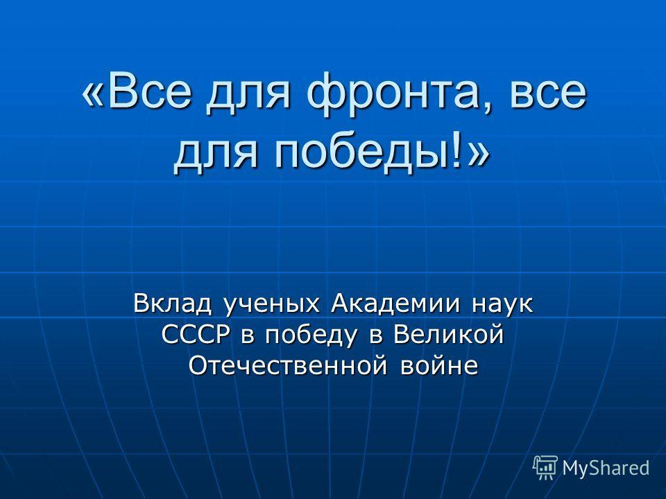 «Все для фронта, все для победы!» Вклад ученых Академии наук СССР в победу в Великой Отечественной войне