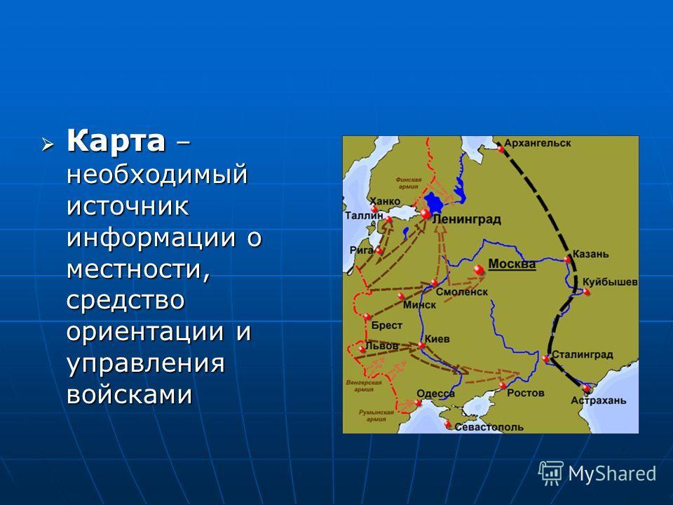 Карта – необходимый источник информации о местности, средство ориентации и управления войсками Карта – необходимый источник информации о местности, средство ориентации и управления войсками