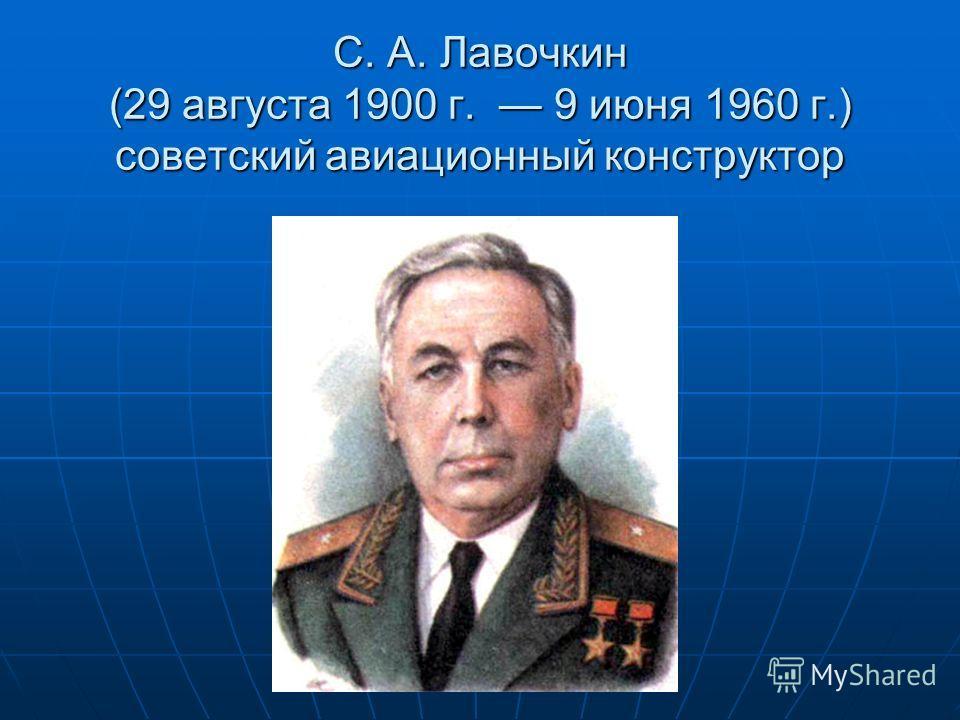 С. А. Лавочкин (29 августа 1900 г. 9 июня 1960 г.) советский авиационный конструктор