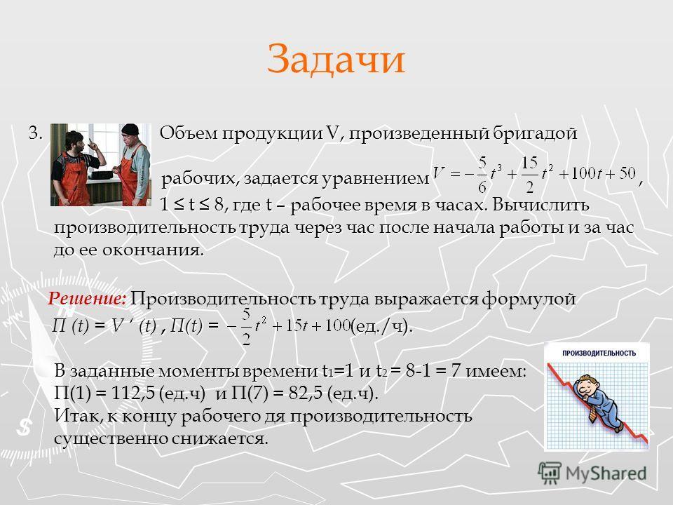 Задачи 3. Объем продукции V, произведенный бригадой рабочих, задается уравнением, 1 t 8, где t – рабочее время в часах. Вычислить производительность труда через час после начала работы и за час до ее окончания. 1 t 8, где t – рабочее время в часах. В
