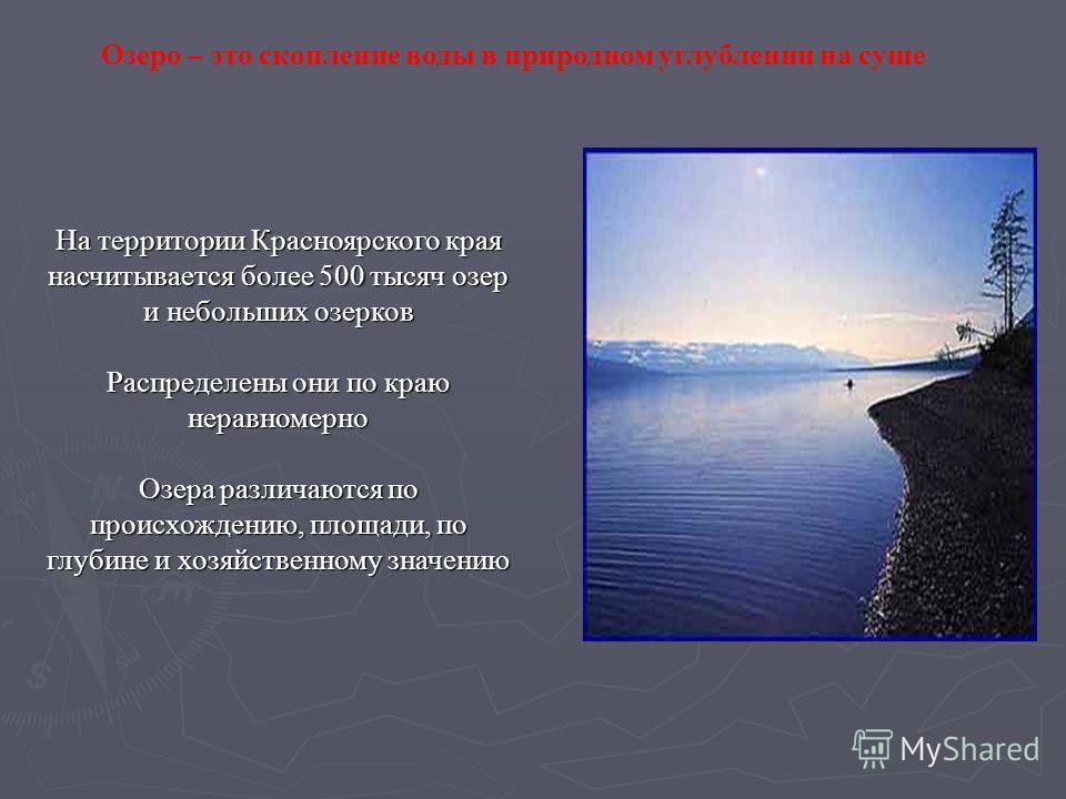Озеро – это скопление воды в природном углублении на суше На территории Красноярского края насчитывается более 500 тысяч озер и небольших озерков Распределены они по краю неравномерно Озера различаются по происхождению, площади, по глубине и хозяйств