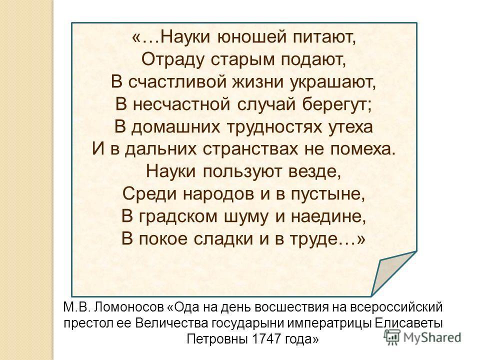«…Науки юношей питают, Отраду старым подают, В счастливой жизни украшают, В несчастной случай берегут; В домашних трудностях утеха И в дальних странствах не помеха. Науки пользуют везде, Среди народов и в пустыне, В градском шуму и наедине, В покое с