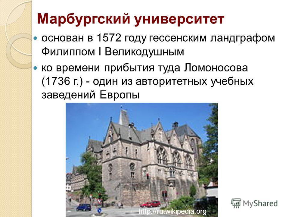 Марбургский университет основан в 1572 году гессенским ландграфом Филиппом I Великодушным ко времени прибытия туда Ломоносова (1736 г.) - один из авторитетных учебных заведений Европы http://ru.wikipedia.org