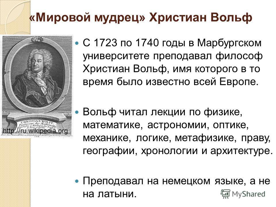 «Мировой мудрец» Христиан Вольф С 1723 по 1740 годы в Марбургском университете преподавал философ Христиан Вольф, имя которого в то время было известно всей Европе. Вольф читал лекции по физике, математике, астрономии, оптике, механике, логике, метаф