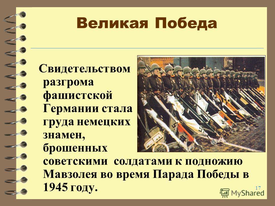 17 Великая Победа Свидетельством разгрома фашистской Германии стала груда немецких знамен, брошенных советскими солдатами к подножию Мавзолея во время Парада Победы в 1945 году.