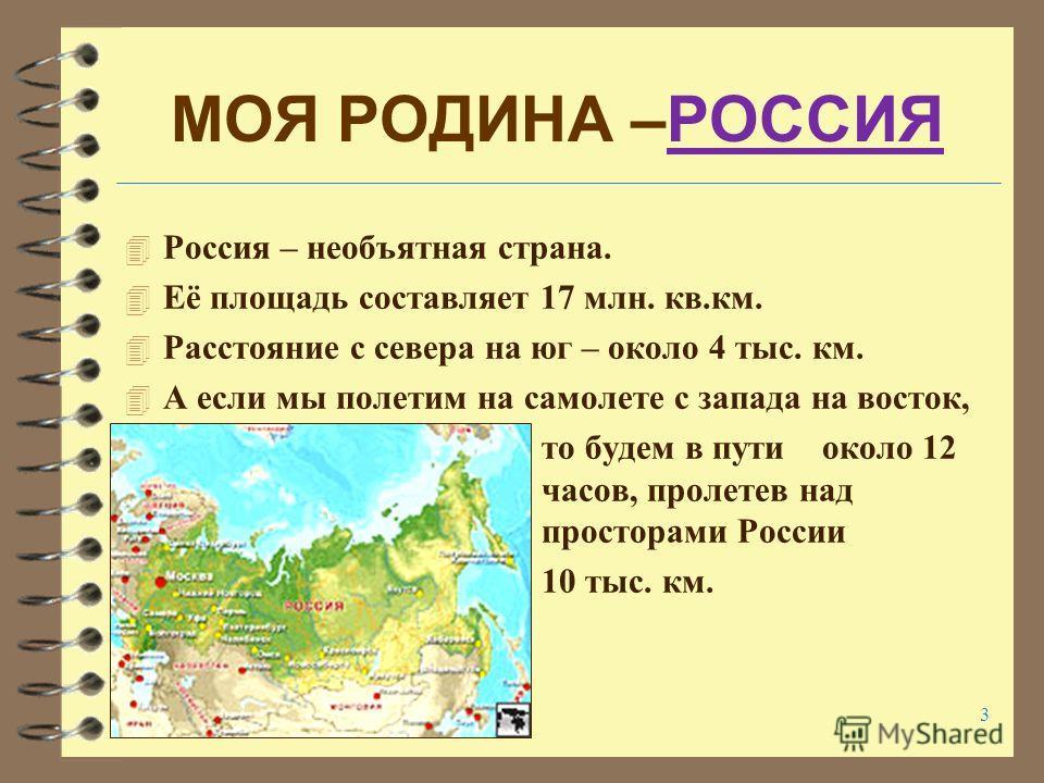 3 МОЯ РОДИНА –РОССИЯРОССИЯ 4 Россия – необъятная страна. 4 Её площадь составляет 17 млн. кв.км. 4 Расстояние с севера на юг – около 4 тыс. км. 4 А если мы полетим на самолете с запада на восток, то будем в пути около 12 часов, пролетев над просторами