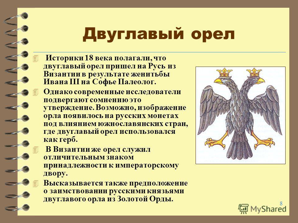 8 Двуглавый орел 4 Историки 18 века полагали, что двуглавый орел пришел на Русь из Византии в результате женитьбы Ивана III на Софье Палеолог. 4 Однако современные исследователи подвергают сомнению это утверждение. Возможно, изображение орла появилос