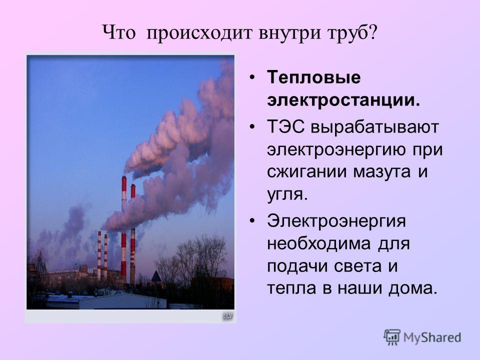 Что происходит внутри труб? Тепловые электростанции. ТЭС вырабатывают электроэнергию при сжигании мазута и угля. Электроэнергия необходима для подачи света и тепла в наши дома.