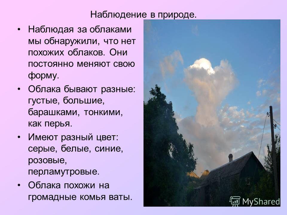 Наблюдение в природе. Наблюдая за облаками мы обнаружили, что нет похожих облаков. Они постоянно меняют свою форму. Облака бывают разные: густые, большие, барашками, тонкими, как перья. Имеют разный цвет: серые, белые, синие, розовые, перламутровые.