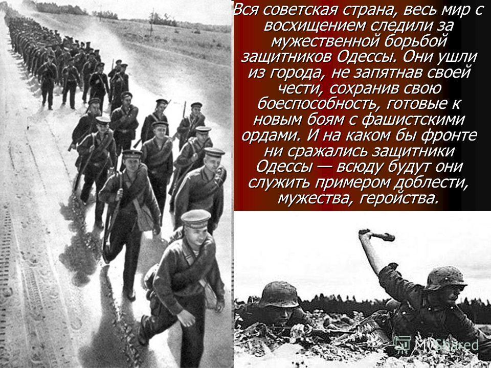 Вся советская страна, весь мир с восхищением следили за мужественной борьбой защитников Одессы. Они ушли из города, не запятнав своей чести, сохранив свою боеспособность, готовые к новым боям с фашистскими ордами. И на каком бы фронте ни сражались за