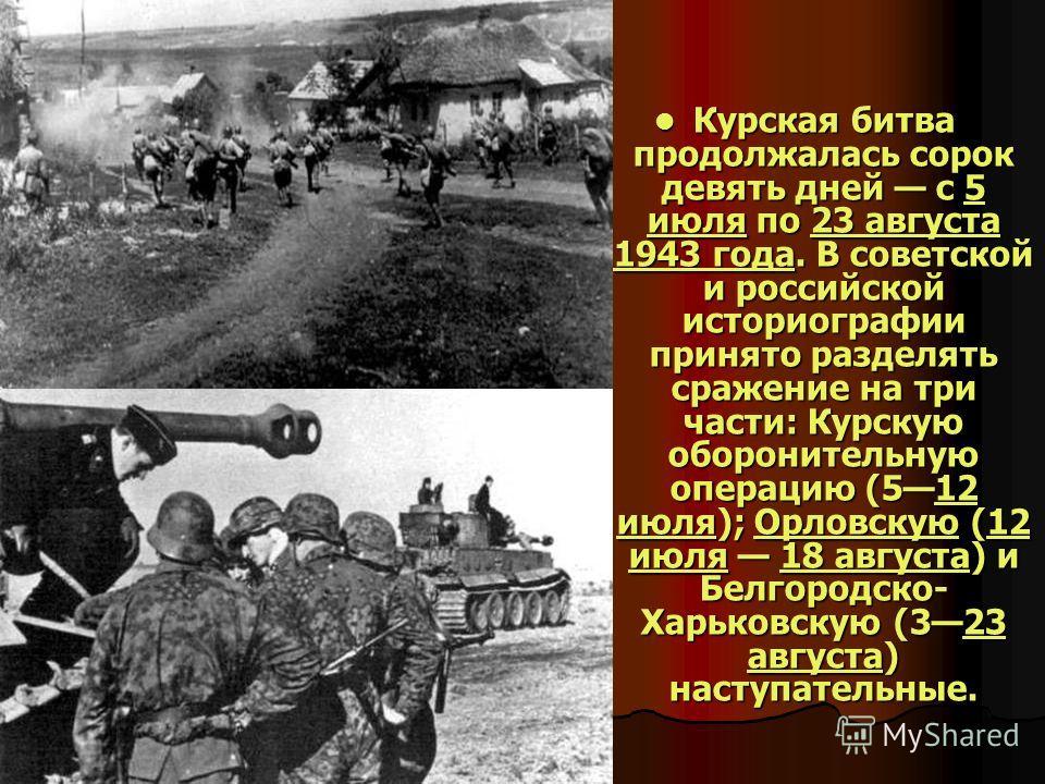 Курская битва продолжалась сорок девять дней с 5 июля по 23 августа 1943 года. В советской и российской историографии принято разделять сражение на три части: Курскую оборонительную операцию (512 июля); Орловскую (12 июля 18 августа) и Белгородско- Х