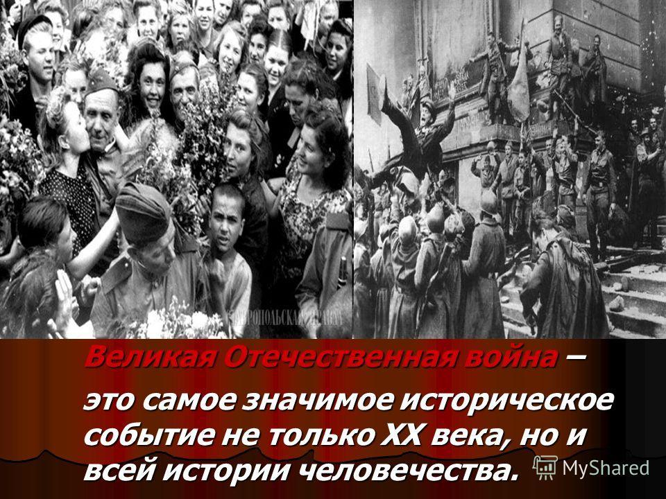 Великая Отечественная война – Великая Отечественная война – это самое значимое историческое событие не только XX века, но и всей истории человечества. это самое значимое историческое событие не только XX века, но и всей истории человечества.
