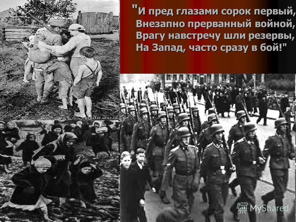 И пред глазами сорок первый, Внезапно прерванный войной, Врагу навстречу шли резервы, На Запад, часто сразу в бой!  И пред глазами сорок первый, Внезапно прерванный войной, Врагу навстречу шли резервы, На Запад, часто сразу в бой!