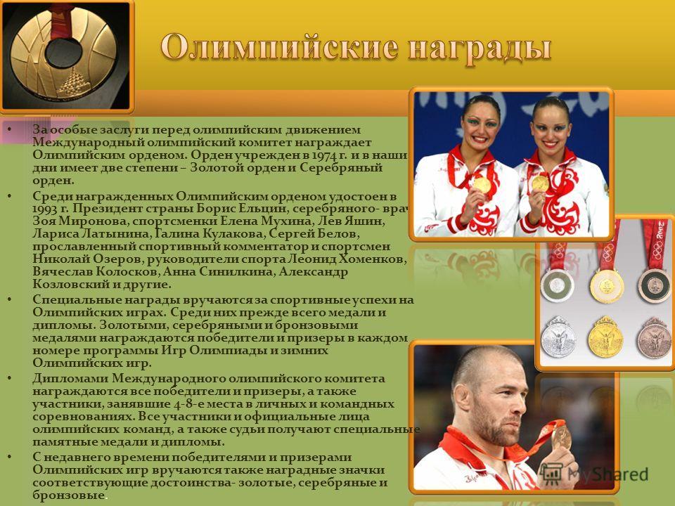 За особые заслуги перед олимпийским движением Международный олимпийский комитет награждает Олимпийским орденом. Орден учрежден в 1974 г. и в наши дни имеет две степени – Золотой орден и Серебряный орден. Среди награжденных Олимпийским орденом удостое