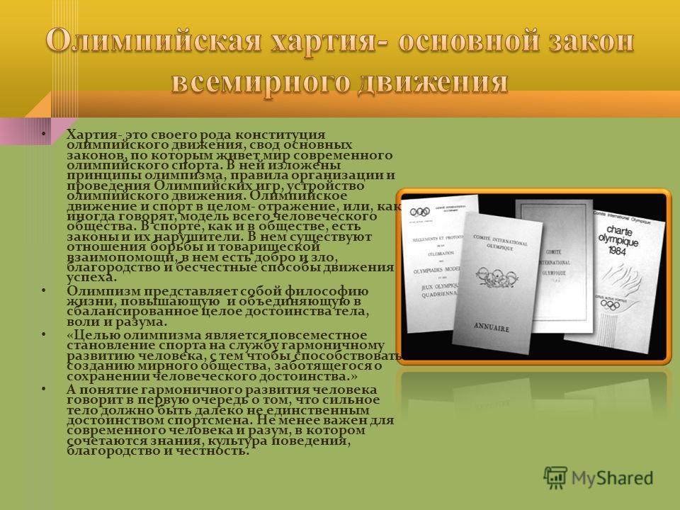 Хартия- это своего рода конституция олимпийского движения, свод основных законов, по которым живет мир современного олимпийского спорта. В ней изложены принципы олимпизма, правила организации и проведения Олимпийских игр, устройство олимпийского движ